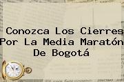 Conozca Los Cierres Por La <b>Media Maratón De Bogotá</b>