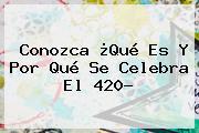 Conozca ¿Qué Es Y Por Qué Se Celebra El <b>420</b>?