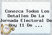 Conozca Todos Los Detalles De La Jornada Electoral De Hoy 11 De ...