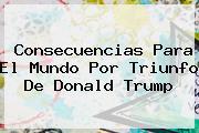<u>Consecuencias Para El Mundo Por Triunfo De Donald Trump</u>