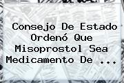 Consejo De Estado Ordenó Que Misoprostol Sea Medicamento De <b>...</b>