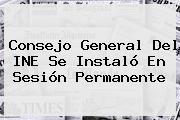 Consejo General Del <b>INE</b> Se Instaló En Sesión Permanente