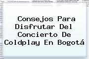 Consejos Para Disfrutar Del Concierto De <b>Coldplay</b> En Bogotá