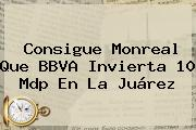 Consigue Monreal Que <b>BBVA</b> Invierta 10 Mdp En La Juárez