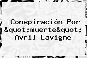 """Conspiración Por """"muerte"""" <b>Avril Lavigne</b>"""