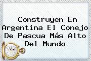 Construyen En Argentina El Conejo De <b>Pascua</b> Más Alto Del Mundo