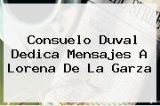 Consuelo Duval Dedica Mensajes A <b>Lorena De La Garza</b>