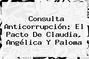 <b>Consulta Anticorrupción</b>: El Pacto De Claudia, Angélica Y Paloma
