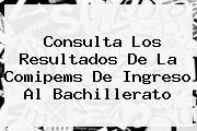Consulta Los Resultados De La <b>Comipems</b> De Ingreso Al Bachillerato