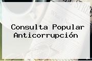 <b>Consulta</b> Popular <b>Anticorrupción</b>