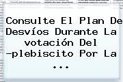 Consulte El Plan De Desvíos Durante La <b>votación</b> Del ?plebiscito Por La ...