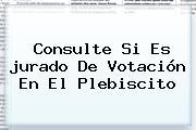 Consulte Si Es <b>jurado De Votación</b> En El Plebiscito