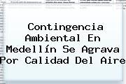 Contingencia Ambiental En <b>Medellín</b> Se Agrava Por Calidad Del Aire