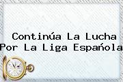 Continúa La Lucha Por La <b>Liga Española</b>