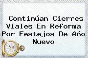 Continúan Cierres Viales En Reforma Por Festejos De <b>Año Nuevo</b>