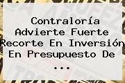 <b>Contraloría</b> Advierte Fuerte Recorte En Inversión En Presupuesto De ...