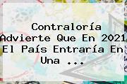 <b>Contraloría</b> Advierte Que En 2021 El País Entraría En Una ...