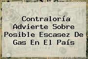 <b>Contraloría</b> Advierte Sobre Posible Escasez De Gas En El País