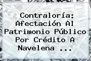 <b>Contraloría</b>: Afectación Al Patrimonio Público Por Crédito A Navelena ...