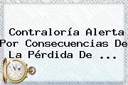 <b>Contraloría</b> Alerta Por Consecuencias De La Pérdida De <b>...</b>