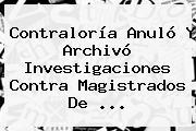 <b>Contraloría</b> Anuló Y Archivó Investigaciones Contra Magistrados De <b>...</b>