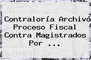 <b>Contraloría</b> Archivó Proceso Fiscal Contra Magistrados Por <b>...</b>