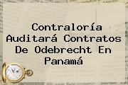 <b>Contraloría</b> Auditará Contratos De Odebrecht En Panamá