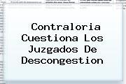 <b>Contraloria</b> Cuestiona Los Juzgados De Descongestion
