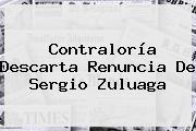 <b>Contraloría</b> Descarta Renuncia De Sergio Zuluaga