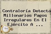 <b>Contraloría</b> Detecta Millonarios Pagos Irregulares En El Ejército A ...