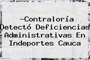?<b>Contraloría</b> Detectó Deficiencias Administrativas En Indeportes Cauca
