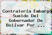 <b>Contraloría</b> Embargó Sueldo Del Gobernador De Bolívar Por <b>...</b>