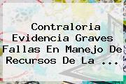 Contraloria Evidencia Graves Fallas En Manejo De Recursos De La <b>...</b>
