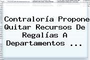 <b>Contraloría</b> Propone Quitar Recursos De Regalías A Departamentos <b>...</b>