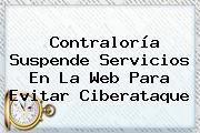 <b>Contraloría</b> Suspende Servicios En La Web Para Evitar Ciberataque