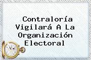 <b>Contraloría</b> Vigilará A La Organización Electoral