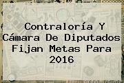 <b>Contraloría</b> Y Cámara De Diputados Fijan Metas Para 2016