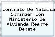Contrato De <b>Natalia Springer</b> Con Ministerio De Vivienda Reabre Debate