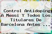 Control Antidoping A Messi Y Todos Los Titulares De <b>Barcelona</b> Antes ...