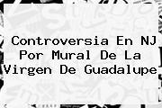 <u>Controversia En NJ Por Mural De La Virgen De Guadalupe</u>