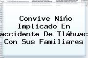 Convive Niño Implicado En <b>accidente</b> De <b>Tláhuac</b> Con Sus Familiares