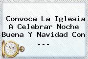 Convoca La Iglesia A Celebrar <b>Noche Buena</b> Y Navidad Con ...