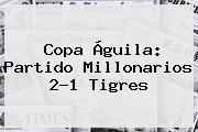 Copa Águila: Partido <b>Millonarios</b> 2-1 <b>Tigres</b>
