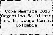 Copa America 2015 <b>Argentina</b> Se Alista Para El Juego Contra <b>Colombia</b>