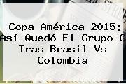 <b>Copa América 2015</b>: Así Quedó El Grupo C Tras Brasil Vs Colombia