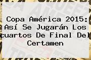 <b>Copa América</b> 2015: Así Se Jugarán Los <b>cuartos De Final</b> Del Certamen