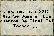 <b>Copa América 2015</b>: Así Se Jugarán Los <b>cuartos De Final</b> Del Torneo <b>...</b>