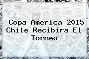 <b>Copa America 2015</b> Chile Recibira El Torneo