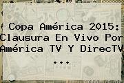 <b>Copa América 2015</b>: Clausura En Vivo Por América TV Y DirecTV <b>...</b>