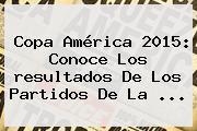 <b>Copa América</b> 2015: Conoce Los <b>resultados</b> De Los Partidos De La <b>...</b>